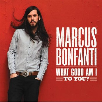 Marcus Bonfanti - What Good Am I To You? (2010)