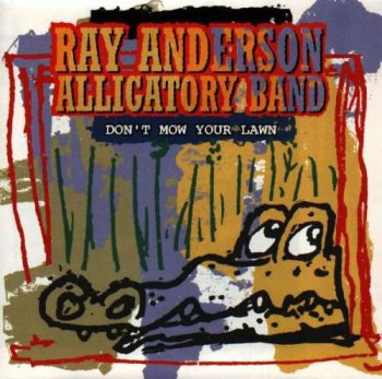 Ray Anderson Alligatory Band - Don't Mow Your Lawn (1994)