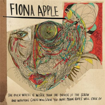 Fiona Apple - The Idler Wheel Is Wiser Than The Driver Of The Screw & Whipping Cords Will Serve You More Than Ropes Will Ever Do (2012)