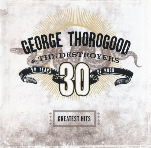 George Thorogood And The Destroyers - 30 Years Of Rock: Greatest Hits (2004)