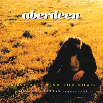 Aberdeen - What Do I Wish For Now: Singles & Extras 1994-2004 [Remastered] (2006)
