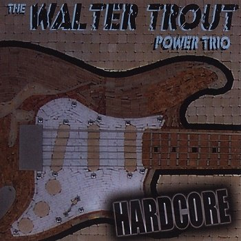The Walter Trout Power Trio - Hardcore (2007)