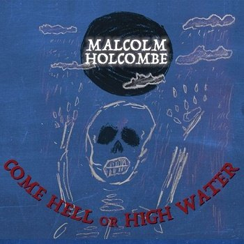 Malcolm Holcombe - Come Hell Or High Water (2018)
