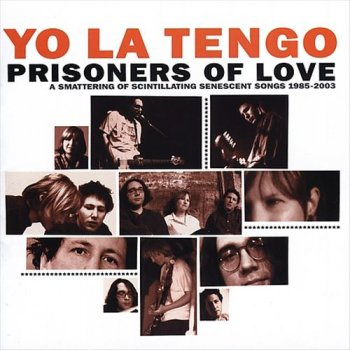 Yo La Tengo - Prisoners of Love: A Smattering of Scintillating Senescent Songs 1985-2003 [3CD Remastered Set] (2005)