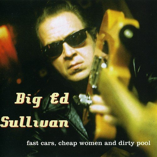 Big Ed Sullivan - Fast Cars, Cheap Woman And Dirty Pool (2004)