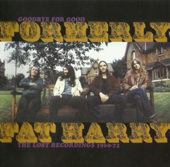 Formerly Fat Harry - Goodbye For Good The Lost Recordings (1969-72) [Remastered] (2007)