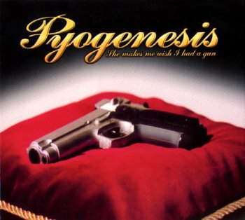 Pyogenesis - She Makes Me Wish I Had A Gun (2002)